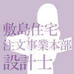執筆者/敷島住宅 注文住宅事業本部 設計士